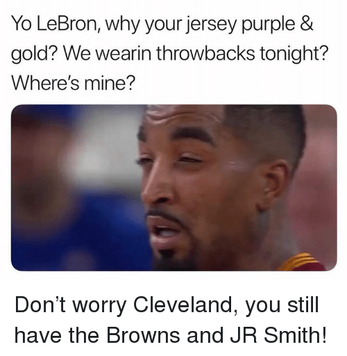 J.R. Smith, Nfl, and Yo: Yo LeBron, why your jersey purple &  gold? We wearin throwbacks tonight?  Where's mine? Don't worry Cleveland, you still have the Browns and JR Smith!