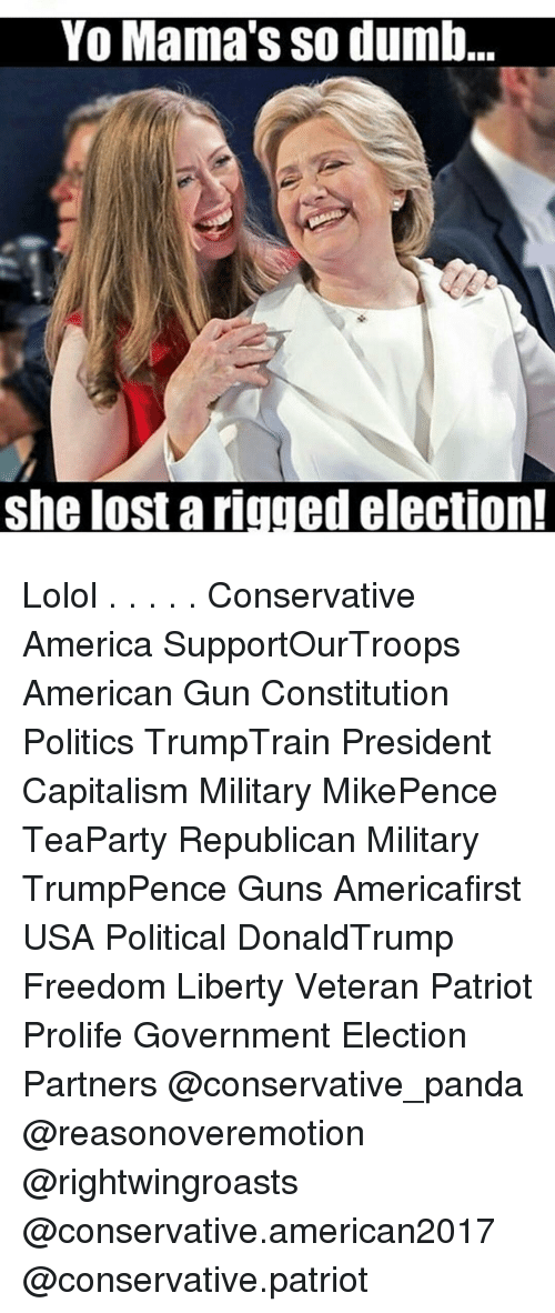 Dumb, Memes, and Patriotic: Yo Mama's so dumb.  she lost a rigged election! Lolol . . . . . Conservative America SupportOurTroops American Gun Constitution Politics TrumpTrain President Capitalism Military MikePence TeaParty Republican Military TrumpPence Guns Americafirst USA Political DonaldTrump Freedom Liberty Veteran Patriot Prolife Government Election Partners @conservative_panda @reasonoveremotion @rightwingroasts @conservative.american2017 @conservative.patriot