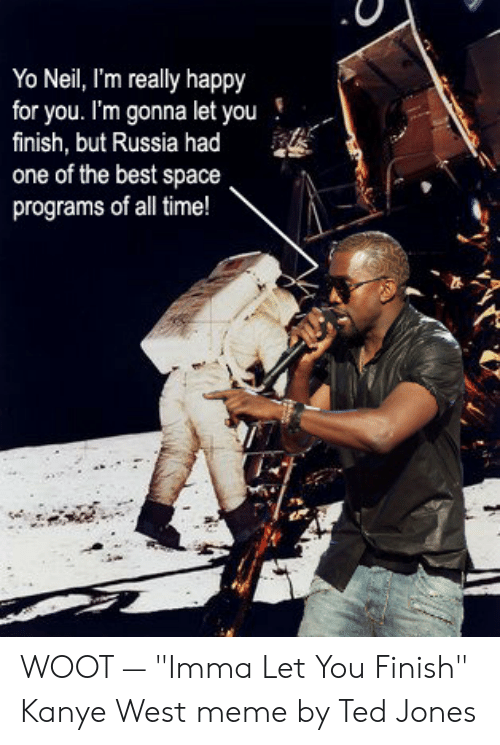 "Kanye West Meme: Yo Neil, I'm really happy  for you. I'm gonna let you!  finish, but Russia had  one of the best space  programs of all time! WOOT — ""Imma Let You Finish"" Kanye West meme by Ted Jones"