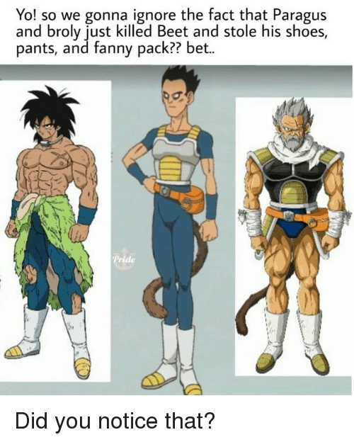Broly, Memes, and Shoes: Yo! so we gonna ignore the fact that Paragus  and broly just killed Beet and stole his shoes,  pants, and fanny pack?? bet.. Did you notice that?