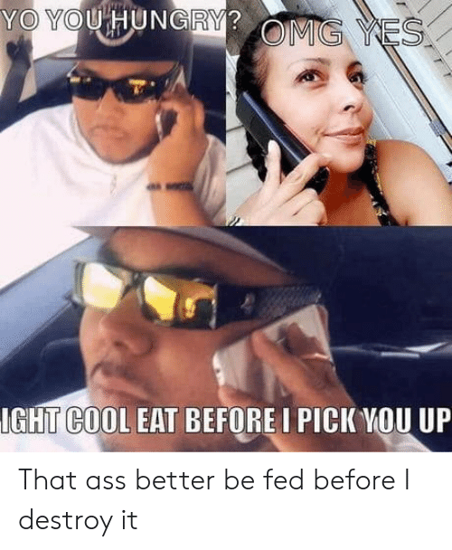 Ass, Hungry, and Omg: YO YOU HUNGRY?  OMG YES  IGHT COOL EAT BEFORE I PICK YOU UP That ass better be fed before I destroy it