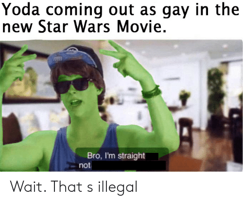 Star Wars, Yoda, and Movie: Yoda coming out as gay in the  new Star Wars Movie.  Bro, I'm straight  not Wait. That s illegal