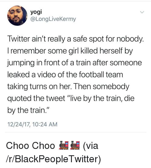 """Blackpeopletwitter, Football, and Girl: yogi  @LongLiveKermy  Iwitter ain't really a safe spot for nobody  l remember some girl Klled nerself by  jumping in front of a train after someone  leaked a video of the football team  taking turns on her. I hen somebody  quoted the tweet """"live by the train, die  by the train.""""  12/24/17, 10:24 AM <p>Choo Choo 🚂🚂 (via /r/BlackPeopleTwitter)</p>"""