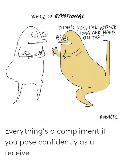 Memes, 🤖, and You: yoIRE So EMOTIONAL  THANk Yov, IIVE WORKED  LONG AND HARD  ON THAT  RUBYETC Everything's a compliment if you pose confidently as u receive