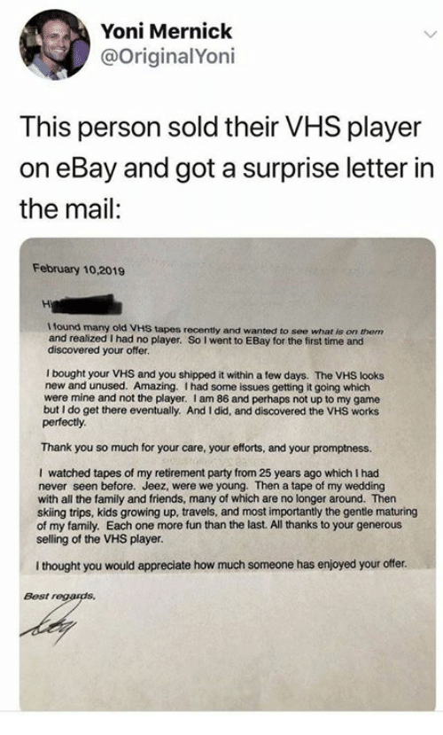 Dank, eBay, and Family: Yoni Mernick  @OriginalYoni  This person sold their VHS player  on eBay and got a surprise letter in  the mail:  February 10,2019  I found many old VHS tapes recently and wanted to see what is on them  and realized I had no player. So I went to EBay for the first time and  discovered your offer.  I bought your VHS and you shipped it within a few days. The VHS looks  new and unused. Amazing. I had some issues getting it going which  were mine and not the player. I am 86 and perhaps not up to my game  but I do get there eventually. And I did, and discovered the VHS works  perfectly  Thank you so much for your care, your efforts, and your promptness.  I watched tapes of my retirement party from 25 years ago which I had  never seen before. Jeez, were we young. Then a tape of my wedding  with all the family and friends, many of which are no longer around. Then  skiing trips, kids growing up, travels, and most importantly the gentle maturing  of my family. Each one more fun than the last. All thanks to your generous  selling of the VHS player.  I thought you would appreciate how much someone has enjoyed your offer.  Best