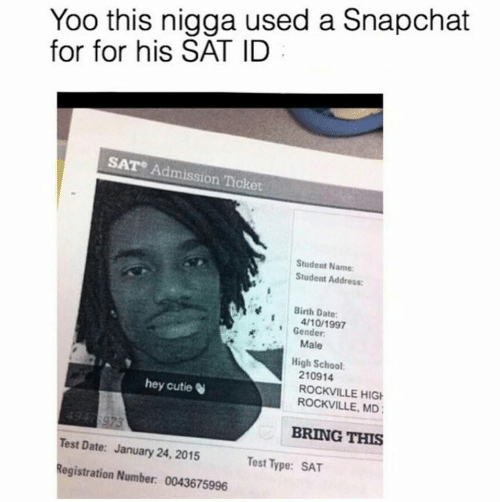 School, Snapchat, and Date: Yoo this nigga used a Snapchat  for for his SAT ID  SAT Admission Ticket  Student Name  Student Address:  Birth Date  4/10/1997  Gender  Male  High School  210914  ROCKVILLE HIG  ROCKVILLE, MD  hey cutie  BRING THIS  Test Date: January 24, 2015  Registration Number: 0043675996  Test Type: SAT
