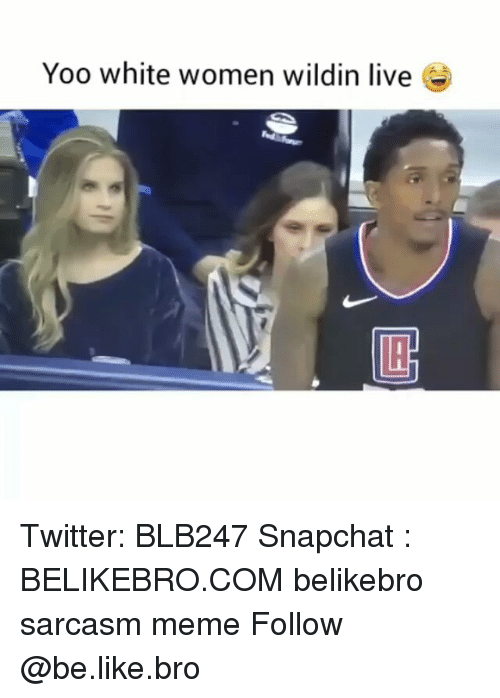 Be Like, Meme, and Memes: Yoo white women wildin live e Twitter: BLB247 Snapchat : BELIKEBRO.COM belikebro sarcasm meme Follow @be.like.bro