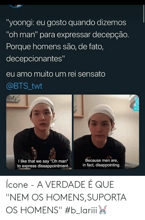 "BTS: ""yoongi: eu gosto quando dizemos  ""oh man"" para expressar decepção.  Porque homens são, de fato,  decepcionantes""  eu amo muito um rei sensato  @BTS twt  VL  Because men are  in fact, disappointing.  I like that we say ""Oh man""  to express dissappointment. Ícone - A VERDADE É QUE ""NEM OS HOMENS,SUPORTA OS HOMENS"" #b_lariii🐰"