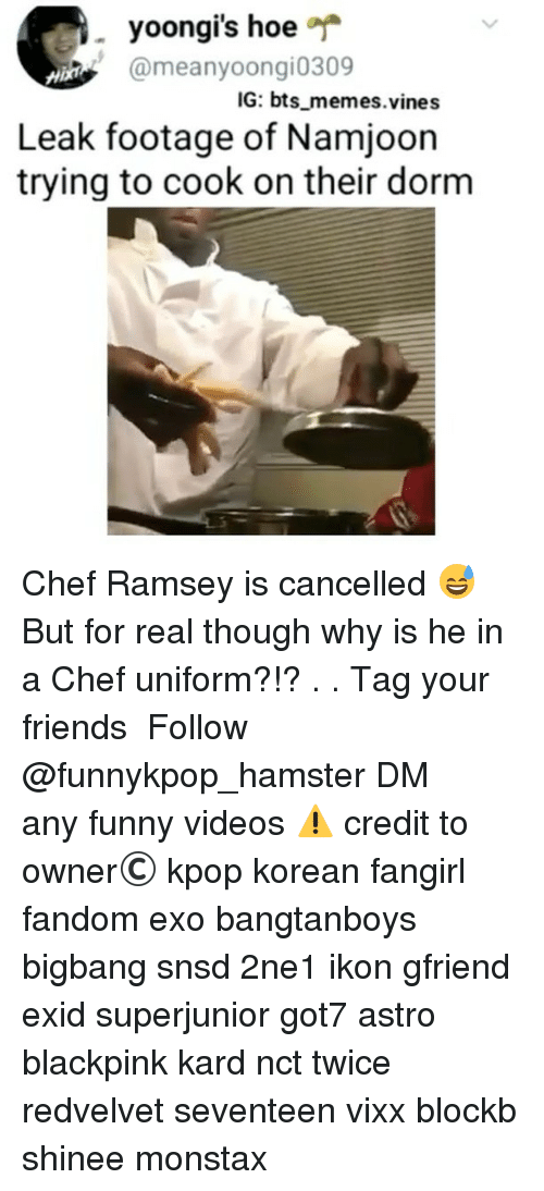 Bts Memes: yoongi's hoe  @meanyoongi0309  IG: bts memes.vines  Leak footage of Namjoon  trying to cook on their dorm Chef Ramsey is cancelled 😅 But for real though why is he in a Chef uniform?!? . . 》Tag your friends 》》 Follow @funnykpop_hamster 》》》DM any funny videos ⚠ credit to owner© kpop korean fangirl fandom exo bangtanboys bigbang snsd 2ne1 ikon gfriend exid superjunior got7 astro blackpink kard nct twice redvelvet seventeen vixx blockb shinee monstax