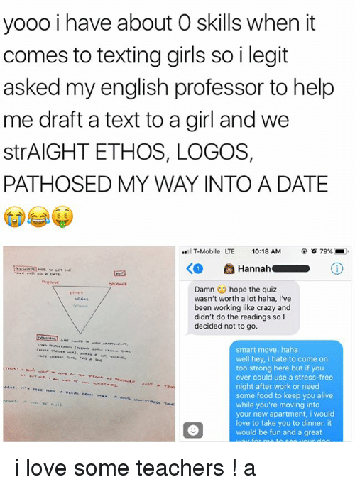 Logos: yooo i have about O skills when it  comes to texting girls so i legit  asked my english professor to help  me draft a text to a girl and we  strAIGHT ETHOS, LOGOS,  PATHOSED MY WAY INTO A DATE  IT-Mobile  LTE  10:18 AM  @ㆆ79%  RrRPose  Damn ︶ hope the quiz  wasn't worth a lot haha, I've  been working like crazy and  didn't do the readings so I  decided not to go  smart move. haha  well hey, i hate to come on  too strong here but if you  ever could use a stress-free  night after work or need  some food to keep you alive  while you're moving into  your new apartment, i would  love to take you to dinner. it  would be fun and a great i love some teachers ! a