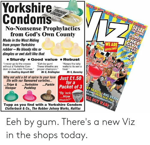 "Condom, Life, and Love: Yorkshire  Condoms  No-Nonsense Prophylactics  SEIZE  THE REINS  POWER  from God's Own County  Made in the West Riding  from proper Yorkshire  rubber No bloody ribs or  dimples or owt daft like that  WE ARE  REVOLTING  Sturdy Good value Robust  ""I never go to the crease Eeh by gum!  without a Yorkshire ConThese sheaths are to its sen a  dom on me John Thomas. proper champion treat  ""Keeps tha tatty  Sir Geoffrey Boycott OBE Mr B, BridlingtonMr S, Barnsley  life with our flavoured varieties...  Vinegar Pudding  ustoa3AT SLAGS BIG VERN  JUr a  Why not add a bit of spice to your love  3 ATSLAGS BIG VERN  Packet of 3  By 'eck  ..Tripe & ..Yorkshire ...Parkin  How  much?""  I OUT WAR!  Tupp as you find with a Yorkshire Condom  Clutterbuck & Co., The Rubber Johnny Works, Halifax Eeh by gum. There's a new Viz in the shops today."