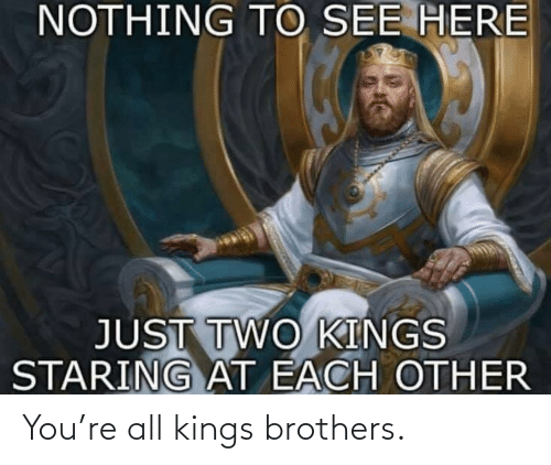 brothers: You're all kings brothers.
