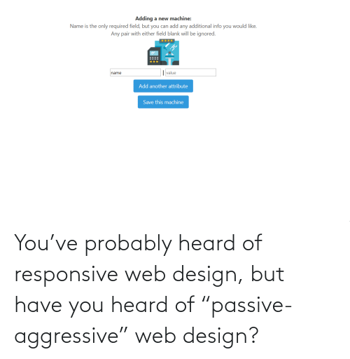"web: You've probably heard of responsive web design, but have you heard of ""passive-aggressive"" web design?"