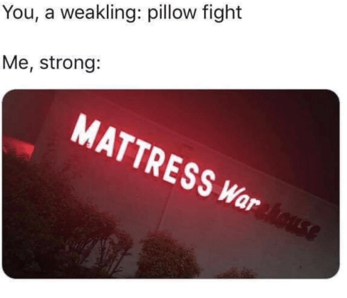 Mattress, Strong, and Fight: You, a weakling: pillow fight  Me, strong:  MATTRESS War