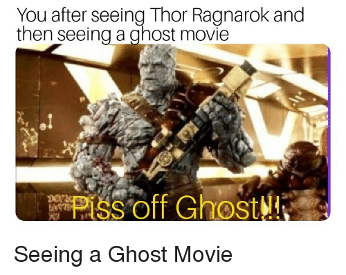 Ghost, Movie, and Thor: You after seeing Thor Ragnarok and  then seeing a ghost movie  Piss off Ghost!l! Seeing a Ghost Movie