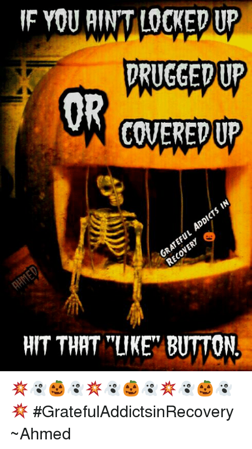 "Drugs, Memes, and Ups: YOU AIN'T LOCKED UP  DRUGGED Up  OR  COVERED UP  HIT THAT ""LIKE BUTTON 💥👻🎃👻💥👻🎃👻💥👻🎃👻💥 #GratefulAddictsinRecovery ~Ahmed"