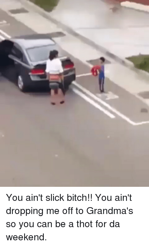 Bitch, Memes, and Slick: You ain't slick bitch!! You ain't dropping me off to Grandma's so you can be a thot for da weekend.
