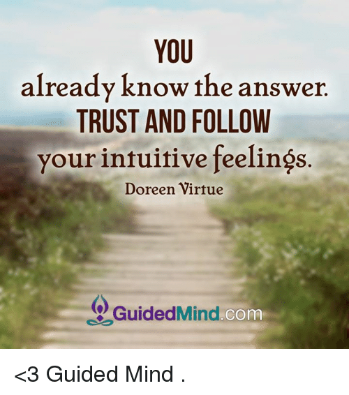 Doreen: YOU  already know the answer.  TRUST AND FOLLOW  your intuitive feelings  Doreen Virtue  Guided Mind  COm <3 Guided Mind  .