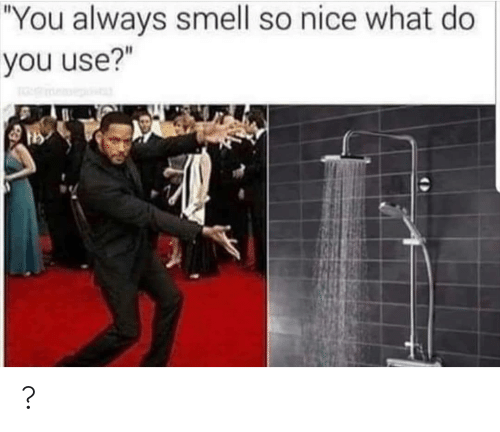 "what do: ""You always smell so nice what do  you use?"" ?"