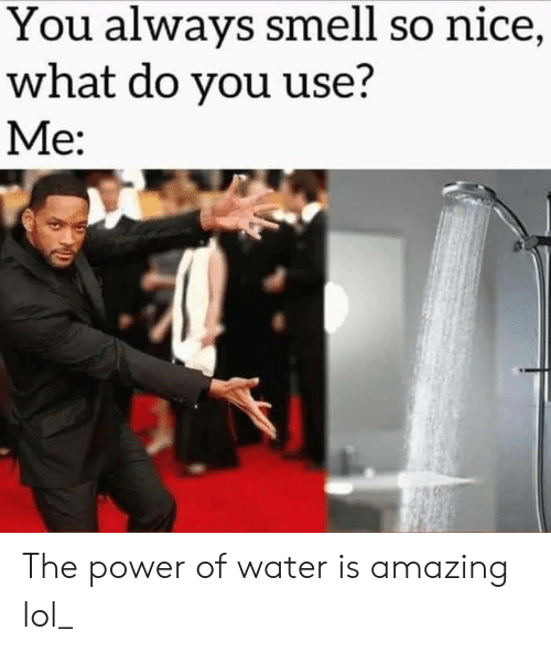 the power: You always smell so nice,  what do you use?  Me: The power of water is amazing lol_