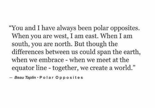 "Earth, World, and Been: ""You and I have always been polar opposites.  When you are west, I am east. When I am  south, you are north. But though the  differences between us could span the earth,  when we embrace - when we meet at the  equator line - together, we create a world.""  Beau Taplin Po lar Opposites"