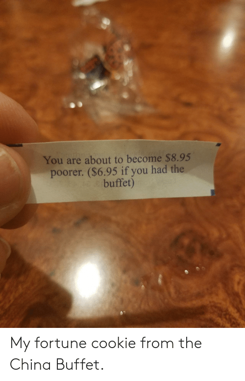 China, The Buffet, and Cookie: You are about to become $8.95  poorer. ($6.95 if you had the  buffet) My fortune cookie from the China Buffet.