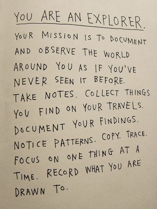 Explorer: You ARE AN EXPLORER  OUR MISSIO N IS To DoCUMENT  AND O BSERVE THE WORLD  AROUND Yo U AS IF You'vE  NEVER SEEN IT BEFORE.  TAKE NOTES. CoLLECT THINGs  YoV FIND ON YovR TRAVELS.  DOCUMENT YoUR FINDINGS.  NOTICE PATTERNS. COPY. TRACE  FoCuS N ONE THING AT A  TIME. RECORD WHAT YoU ARE  DRAWN To.