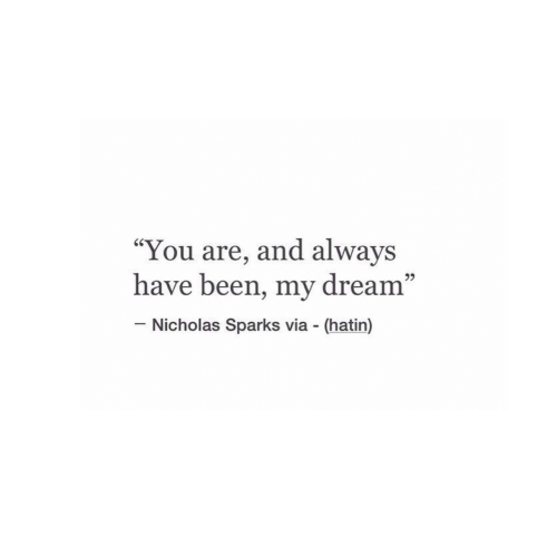 "Nicholas: ""You are, and always  have been, my dream""  60  95  Nicholas Sparks via (hatin)"