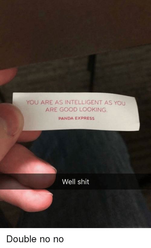 Shit, Panda, and Express: YOU ARE AS INTELLIGENT AS YOU  ARE GOOD LOOKING  PANDA EXPRESS  Well shit Double no no