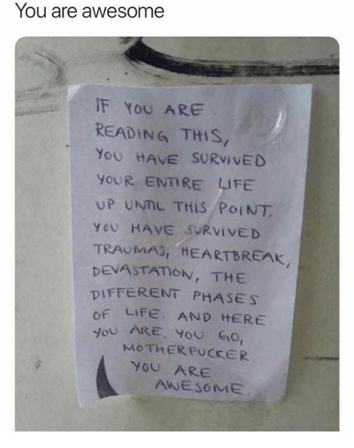 """Life, Awesome, and Reading: You are awesome  IF YoU ARE  READING THIS  YOU HAVE SURVİVED  YOUR ENTIRE LIFE  UP UNIL THIS PoINT  YOU HAVE """"SURVIVED  TRAUMAS, HEARTBREAK  DEVASTATION, THE  DIFFERENT PHASES  OF LIFE, AND HERE  JoU ARE, YoU Go  MOTHERFUCKER  YOU ARE  AWESOME"""