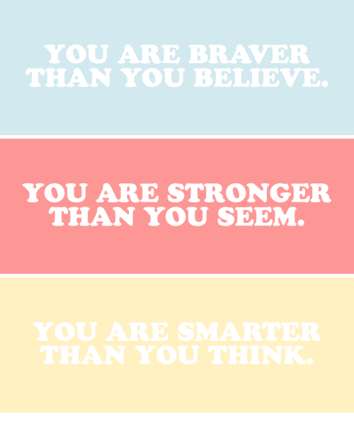 Believe, Think, and You: YOU ARE BRAVER  THAN YOU BELIEVE   YOU ARE STRONGER  THAN YOU SEEM   YOU ARE SMARTER  THAN YOU THINK