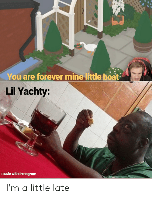 Lil Yachty: You are forever mine little boat  Lil Yachty:  made with instagram I'm a little late