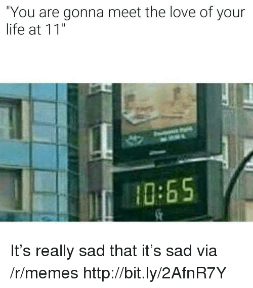 "Life, Love, and Memes: ""You are gonna meet the love of your  life at 11""  0:65 It's really sad that it's sad via /r/memes http://bit.ly/2AfnR7Y"
