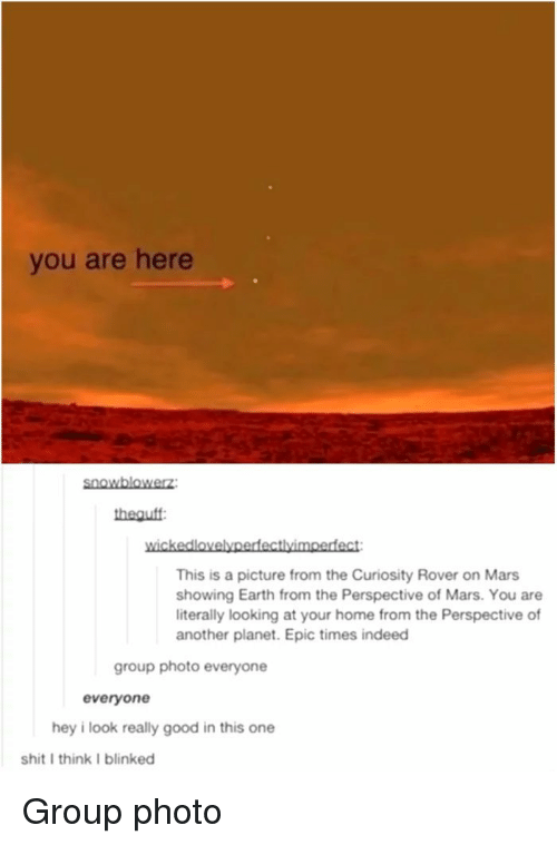 Shit, Earth, and Good: you are here  snoWblowerz  theouff  wickedlovelypedfectlyimoefect  This is a picture from the Curiosity Rover on Mars  showing Earth from the Perspective of Mars. You are  literally looking at your home from the Perspective of  another planet. Epic times indeed  group photo everyone  everyone  hey i look really good in this one  shit I think I blinked Group photo