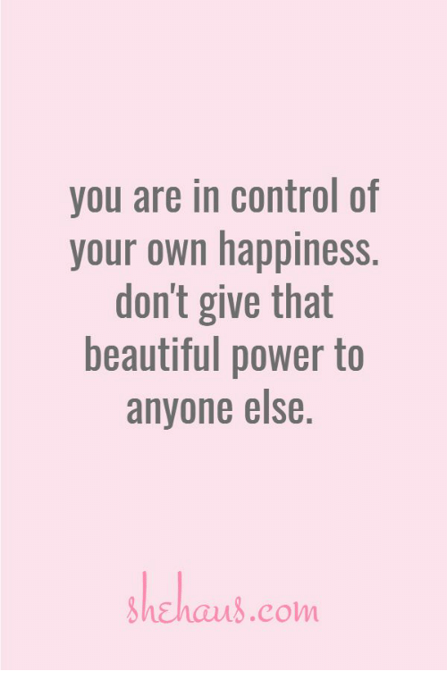 Beautiful, Control, and Power: you are in control of  your own happiness  don't give that  beautiful power to  anyone else  hchaus.com