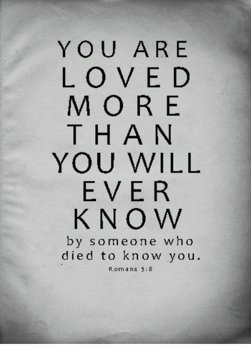 Love, Who, and Romans: YOU ARE  LOVE D  MORE  THAN  YOU WILL  EVER  KNO W  by someone who  died to know you  Romans 5:8