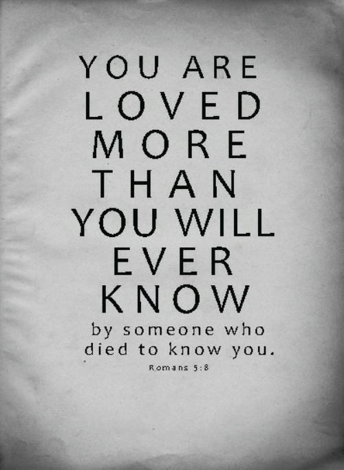 Who, Roma, and Will: YOU ARE  LOVED  MORE  THAN  YOU WILL  EVER  KNOW  by someone who  died to know you.  Roma ns 5:8