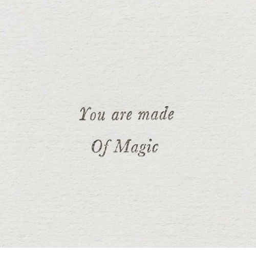 Magic, You, and Made: You are made  Of Magic