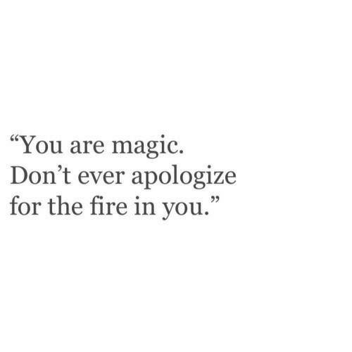 "Fire, Magic, and You: ""You are magic.  Don't ever apologize  for the fire in you."""