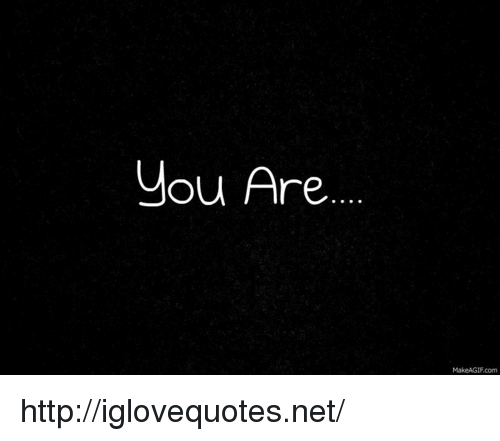 Makeagif Com: you Are.  MakeAGIF.com http://iglovequotes.net/