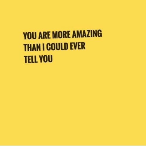 Amazing, You, and More: YOU ARE MORE AMAZING  THAN I COULD EVER  TELL YOU