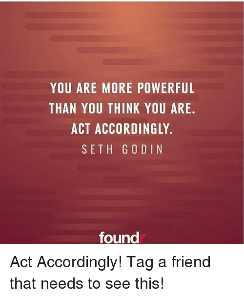 Memes, Powerful, and 🤖: YOU ARE MORE POWERFUL  THAN YOU THINK YOU ARE.  ACT ACCORDINGLY.  SETH G 0 DI N  found Act Accordingly! Tag a friend that needs to see this!