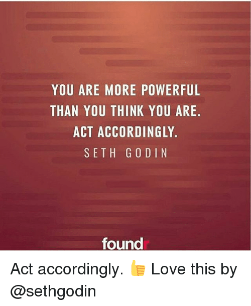 Love, Memes, and Powerful: YOU ARE MORE POWERFUL  THAN YOU THINK YOU ARE  ACT ACCORDINGLY.  SETH G O DIN  found Act accordingly. 👍 Love this by @sethgodin