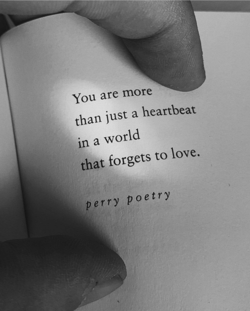 Love, World, and Poetry: You are more  than just a heartbeat  in a world  that forgets to love.  perry poetry
