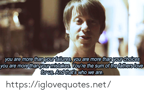 choices: you are more than your failures, you are more than your choices  you are more than your mistakes. You're the sum of the fathers love  for us. And that's who we are. https://iglovequotes.net/