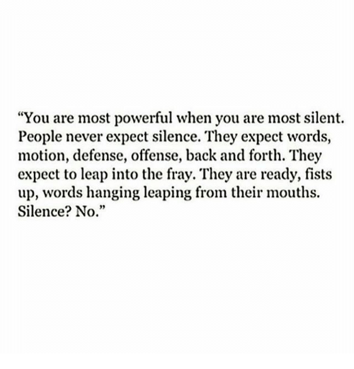"""fray: """"You are most powerful when you are most silent.  People never expect silence. They expect words,  motion, defense, offense, back and forth. They  expect to leap into the fray. They are ready, fists  up, words hanging leaping from their mouths.  Silence? No."""""""