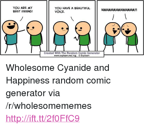 """You Are My Best Friend: YOU ARE MY  BEST FRIEND!  YOU HAVE A BEAUTIFUL  VOICE  HAHAHAHAHAHAHA!!  Created With The Random Comic Generator  www.explosm.net/rcg Explosm <p>Wholesome Cyanide and Happiness random comic generator via /r/wholesomememes <a href=""""http://ift.tt/2f0FfC9"""">http://ift.tt/2f0FfC9</a></p>"""