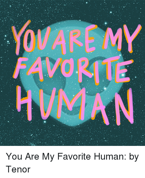 Human, You, and  My Favorite: You Are My Favorite Human: by Tenor