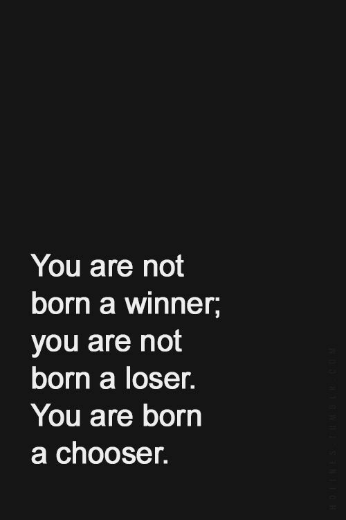 You, Born, and Loser: You are not  born a winner,  you are not  born a loser.  You are born  a chooser.