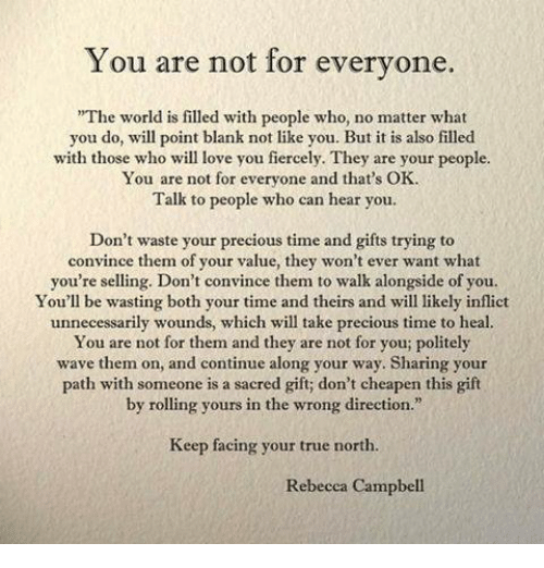 """Love, Precious, and True: You are not for everyone.  The world is filled with people who, no matter what  you do, will point blank not like you. But it is also filled  with those who will love you fiercely. They are your people  for everyone and that's OK.  Talk to people who can hear you.  Don't waste your precious time and gifts trying to  convince them of your value, they won't ever want what  you're selling. Don't convince them to walk alongside of you.  You'll be wasting both your time and theirs and will likely inflict  unnecessarily wounds, which will take precious time to heal.  You are not for them and they are not for you; politely  wave them on, and continue along your way. Sharing your  path with someone is a sacred gift; don't cheapen this gilft  by rolling yours in the wrong direction.""""  Keep facing your true north.  Rebecca Campbell"""